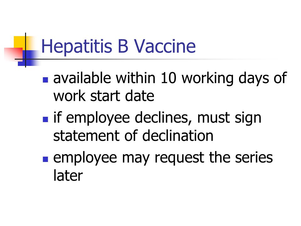 Hepatitis B Vaccine available within 10 working days of work start date. if employee declines, must sign statement of declination.