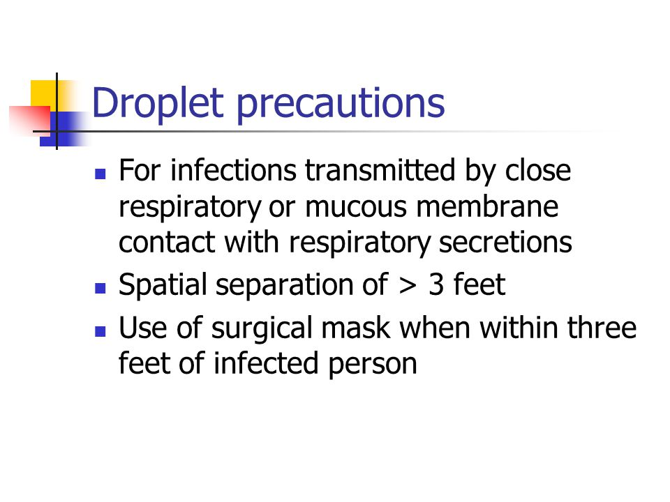 Droplet precautions For infections transmitted by close respiratory or mucous membrane contact with respiratory secretions.