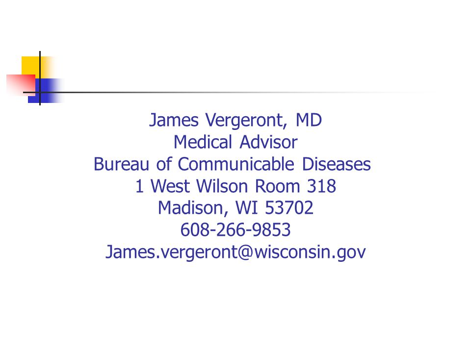 James Vergeront, MD Medical Advisor Bureau of Communicable Diseases 1 West Wilson Room 318 Madison, WI 53702 608-266-9853.