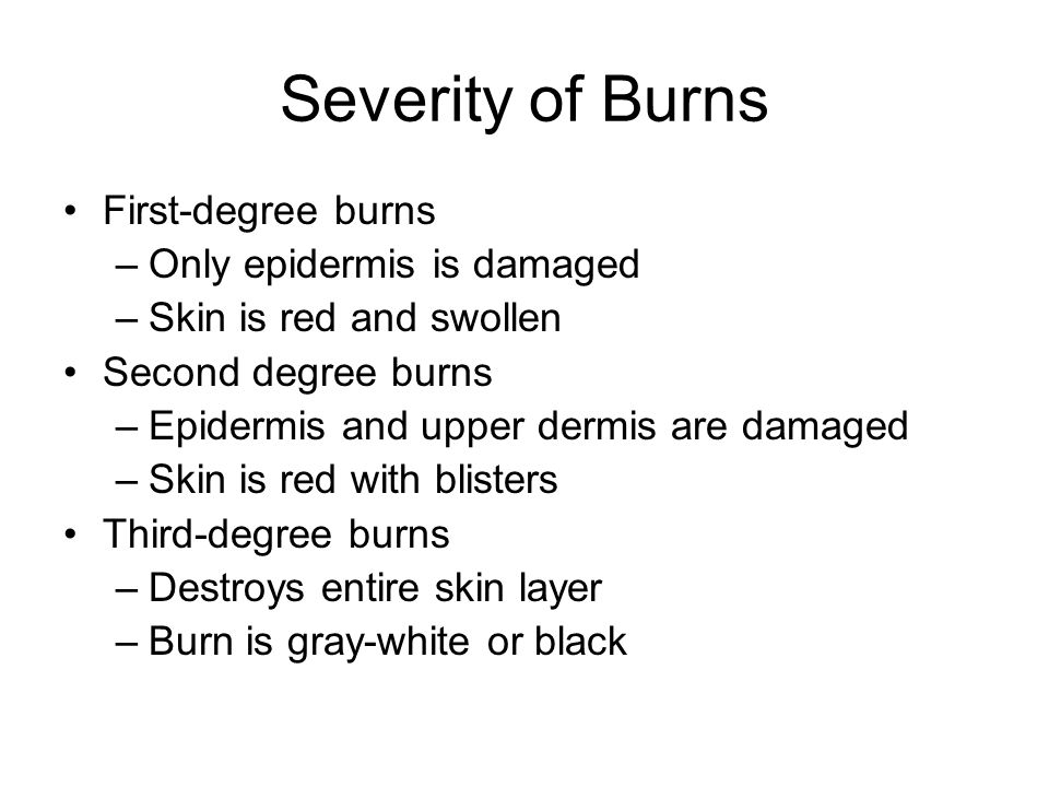 Severity of Burns First-degree burns Only epidermis is damaged