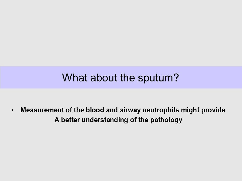 What about the sputum Measurement of the blood and airway neutrophils might provide. A better understanding of the pathology.
