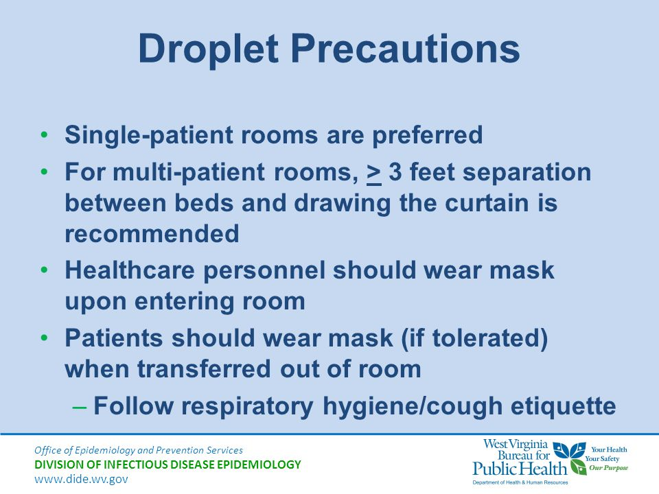 Droplet Precautions Single-patient rooms are preferred