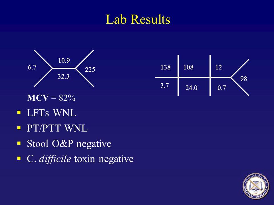 Lab Results MCV = 82% LFTs WNL PT/PTT WNL Stool O&P negative