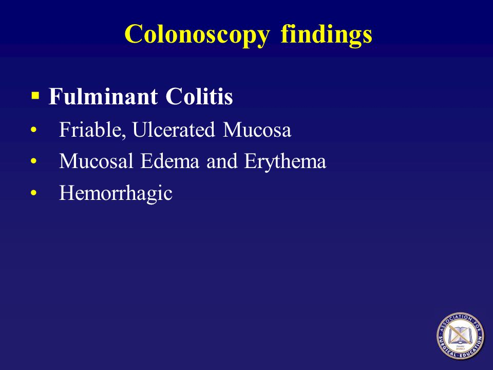 Colonoscopy findings Fulminant Colitis Friable, Ulcerated Mucosa