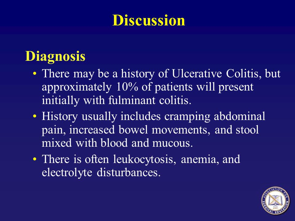 Discussion Diagnosis. There may be a history of Ulcerative Colitis, but approximately 10% of patients will present initially with fulminant colitis.