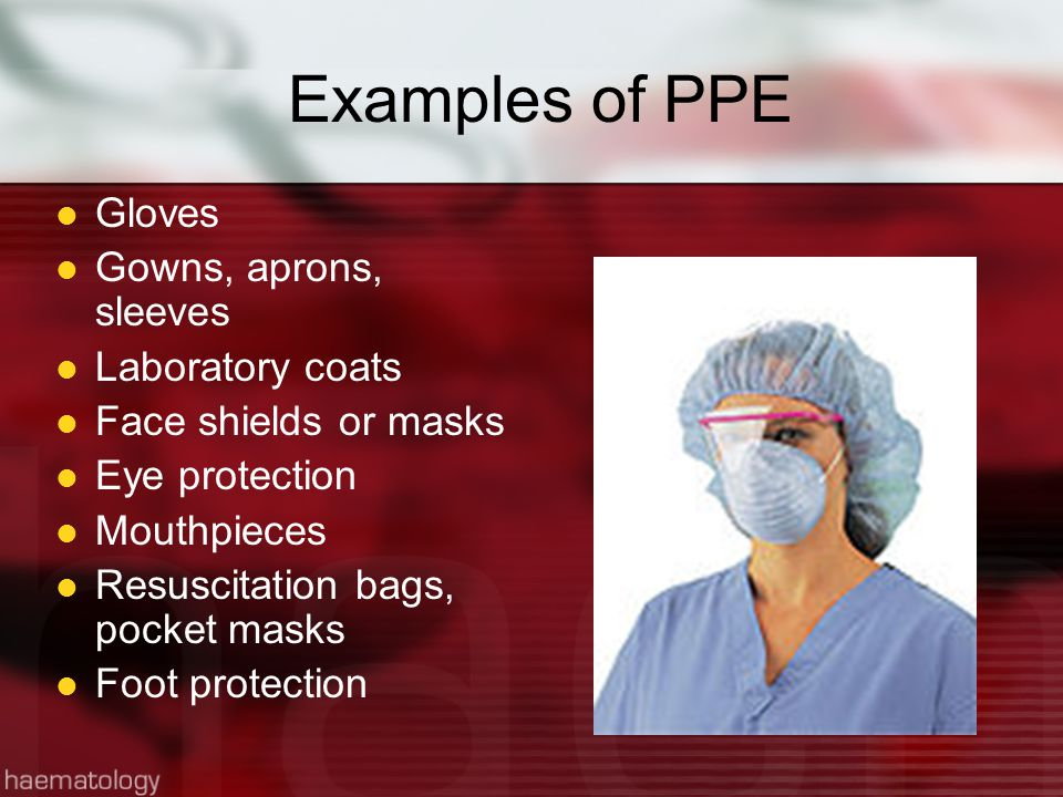 Examples of PPE Gloves Gowns, aprons, sleeves Laboratory coats
