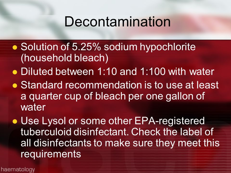 Decontamination Solution of 5.25% sodium hypochlorite (household bleach) Diluted between 1:10 and 1:100 with water.