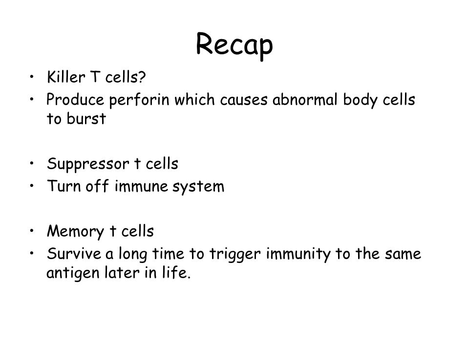 Recap Killer T cells Produce perforin which causes abnormal body cells to burst. Suppressor t cells.