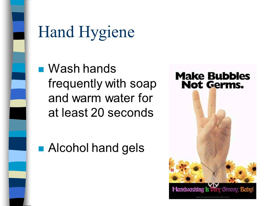 Hand Hygiene Wash hands frequently with soap and warm water for at least 20 seconds.