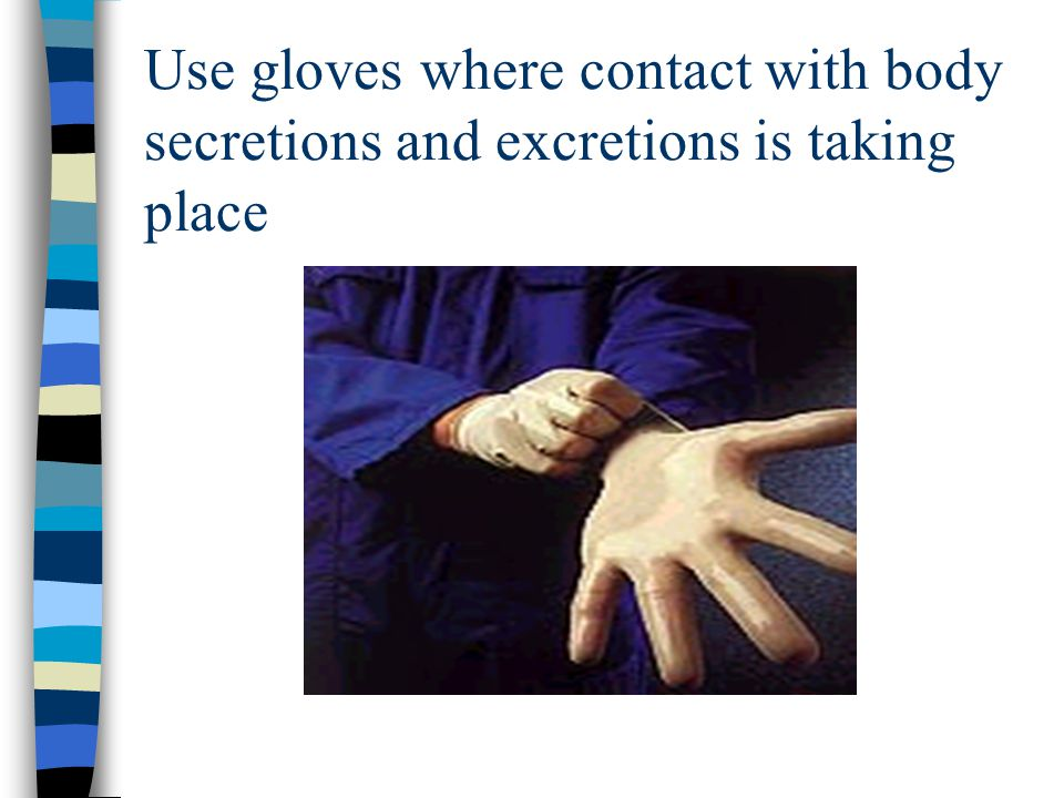 Use gloves where contact with body secretions and excretions is taking place