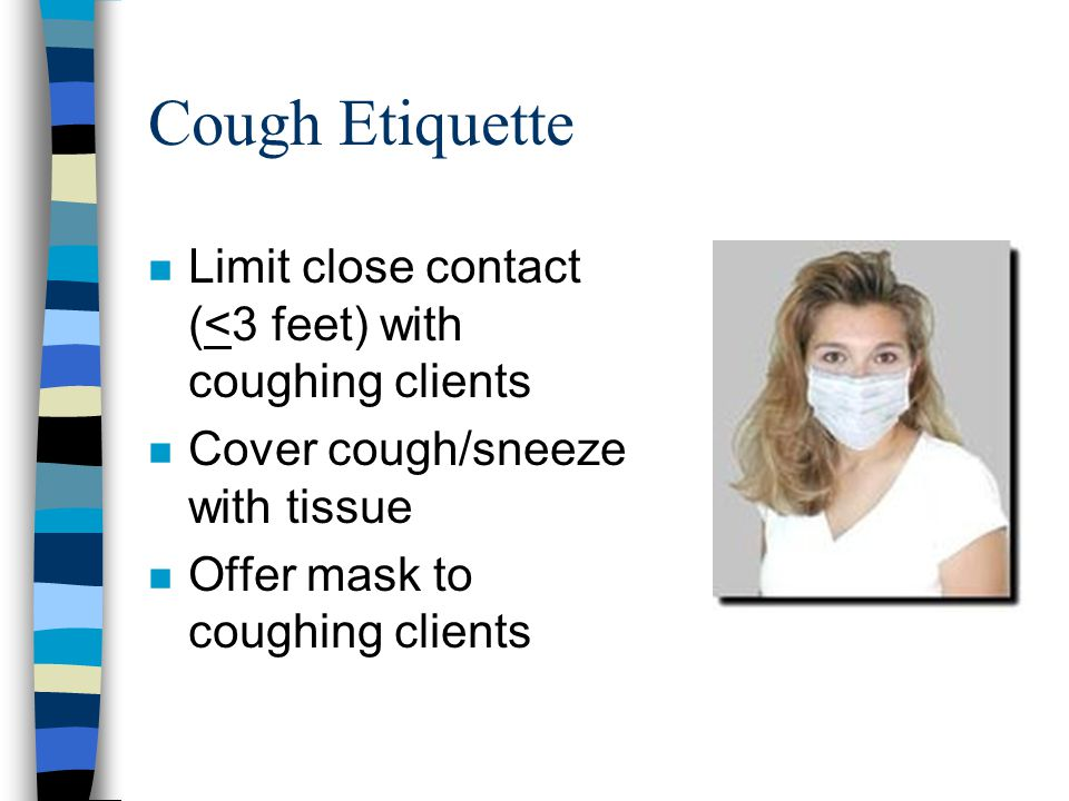 Cough Etiquette Limit close contact (<3 feet) with coughing clients