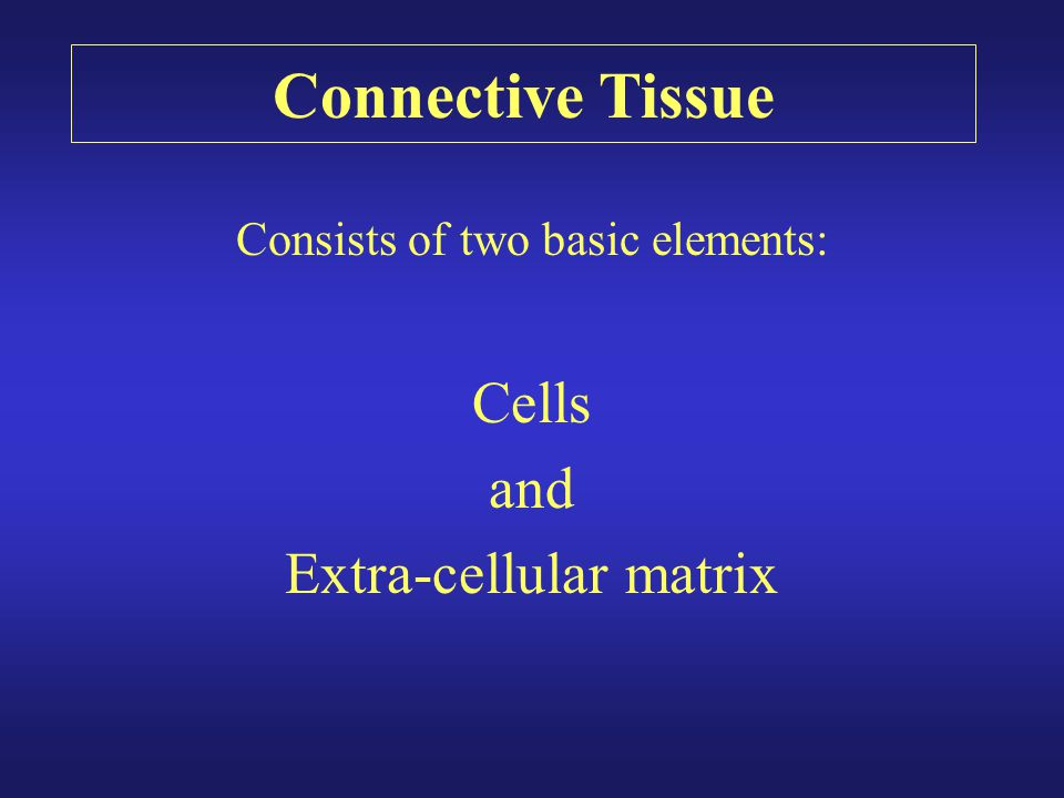 Consists of two basic elements: Cells and Extra-cellular matrix