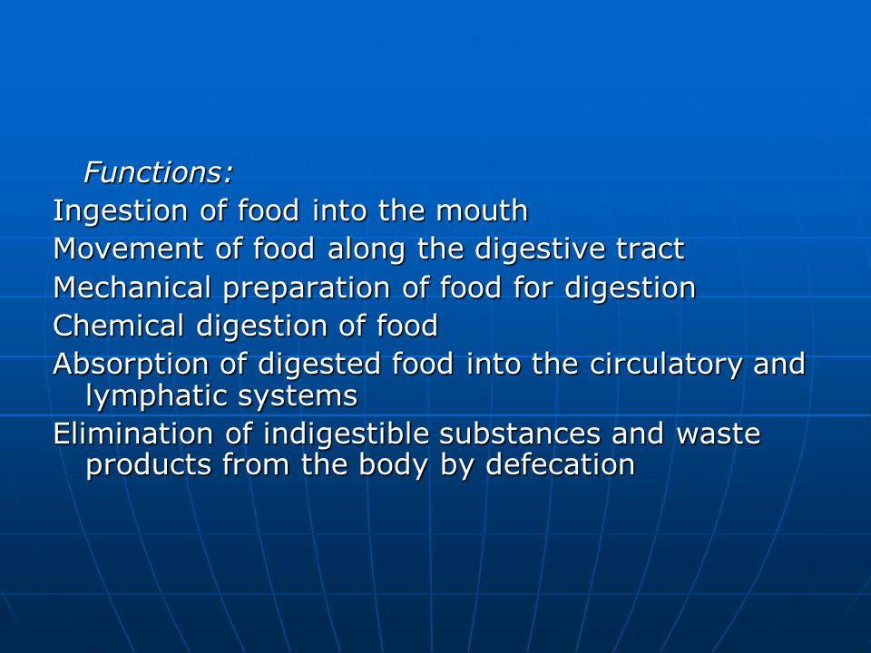 Functions: Ingestion of food into the mouth. Movement of food along the digestive tract. Mechanical preparation of food for digestion.