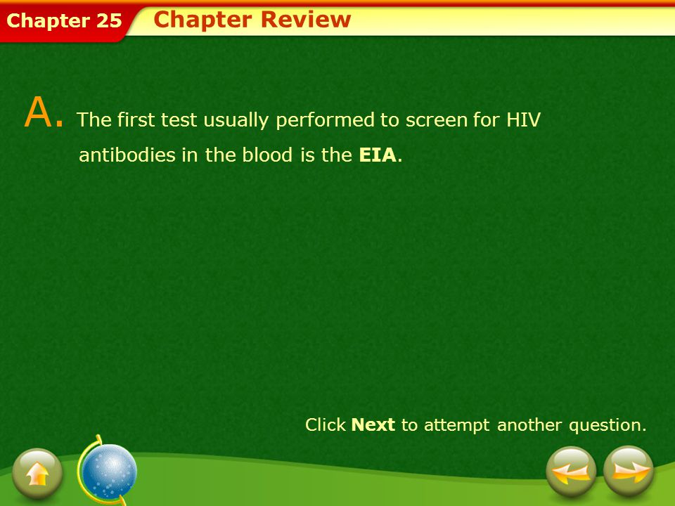 Chapter Review A. The first test usually performed to screen for HIV antibodies in the blood is the EIA.