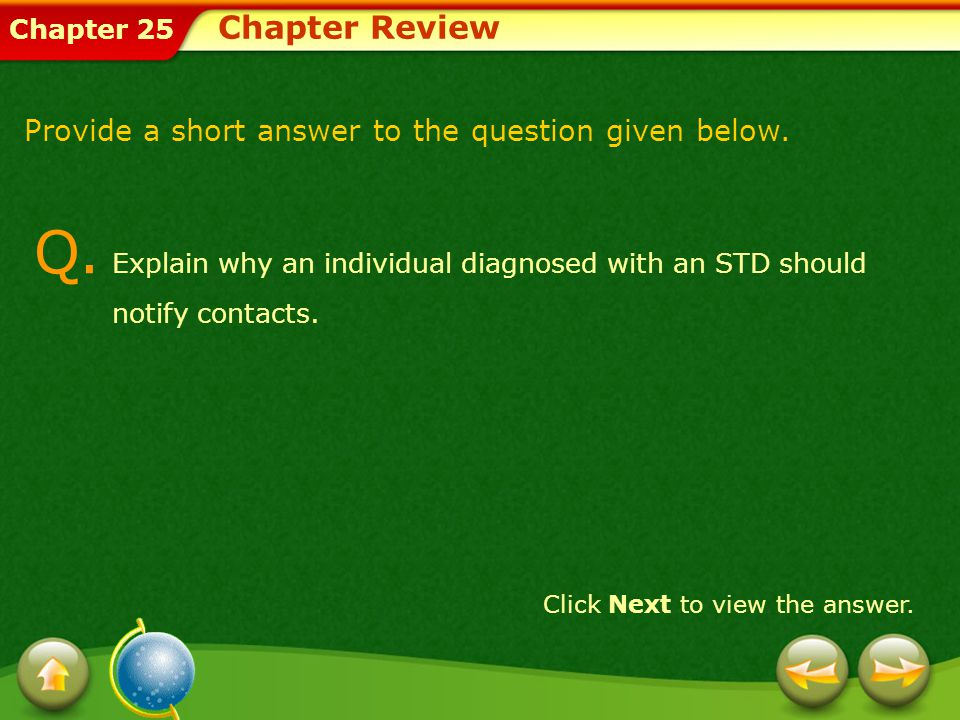 Chapter Review Provide a short answer to the question given below. Q. Explain why an individual diagnosed with an STD should notify contacts.