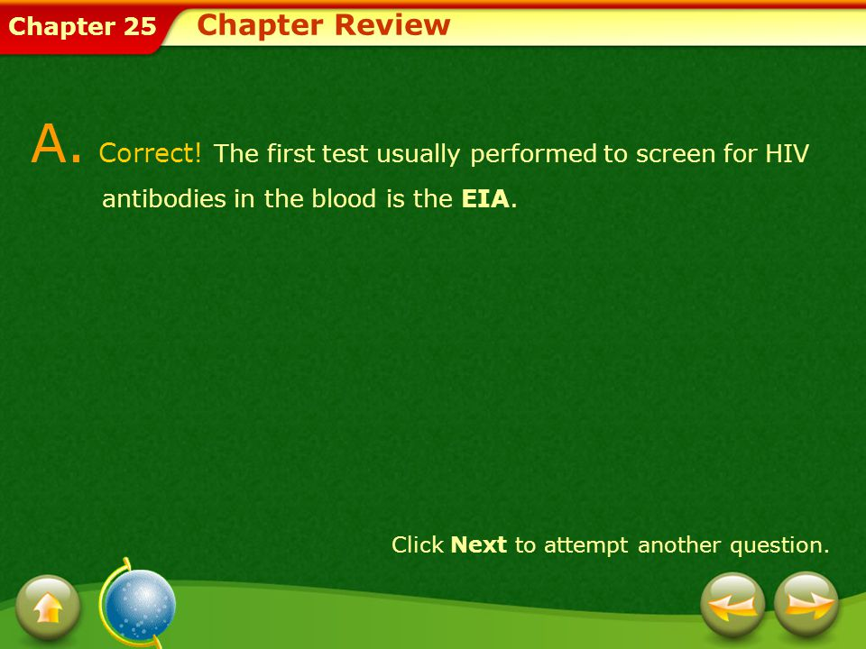Chapter Review A. Correct! The first test usually performed to screen for HIV antibodies in the blood is the EIA.