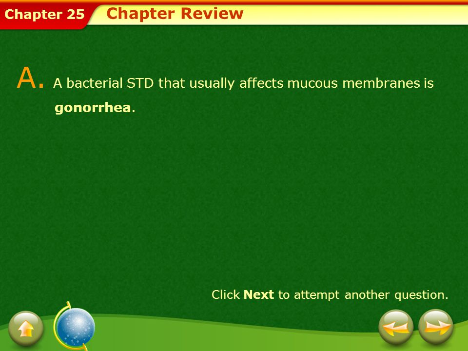 A. A bacterial STD that usually affects mucous membranes is gonorrhea.