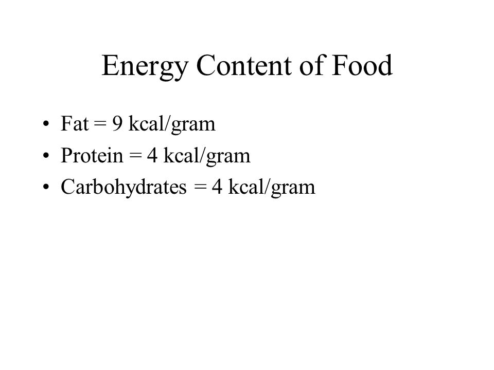 Energy Content of Food Fat = 9 kcal/gram Protein = 4 kcal/gram
