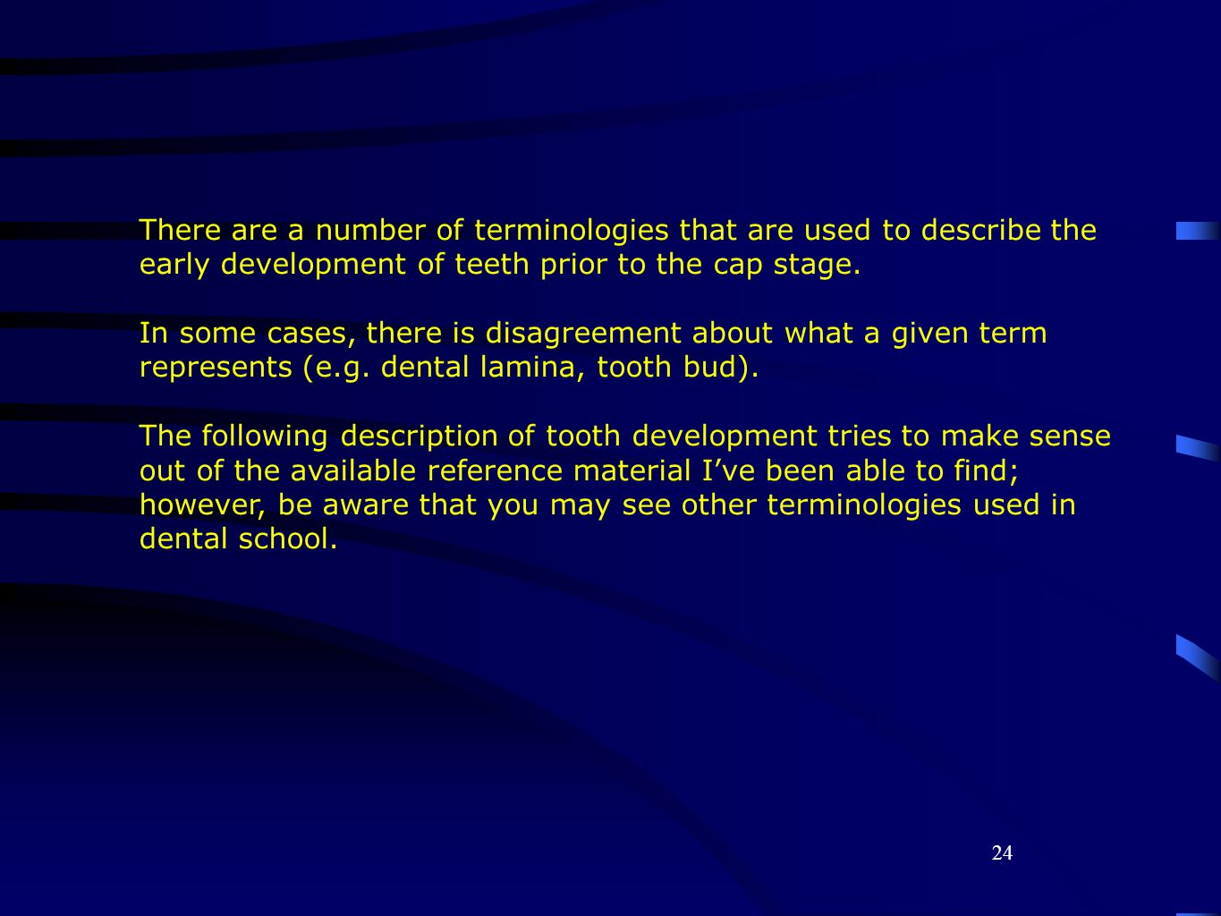 There are a number of terminologies that are used to describe the early development of teeth prior to the cap stage.