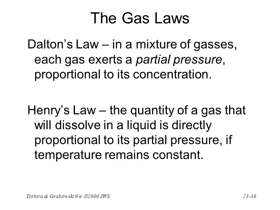 The Gas Laws Dalton's Law – in a mixture of gasses, each gas exerts a partial pressure, proportional to its concentration.