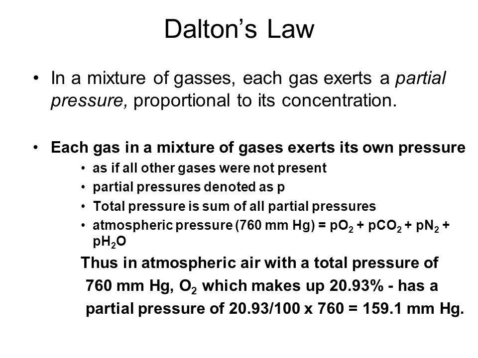 Dalton's Law In a mixture of gasses, each gas exerts a partial pressure, proportional to its concentration.