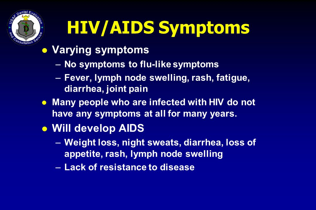 HIV/AIDS Symptoms Varying symptoms Will develop AIDS