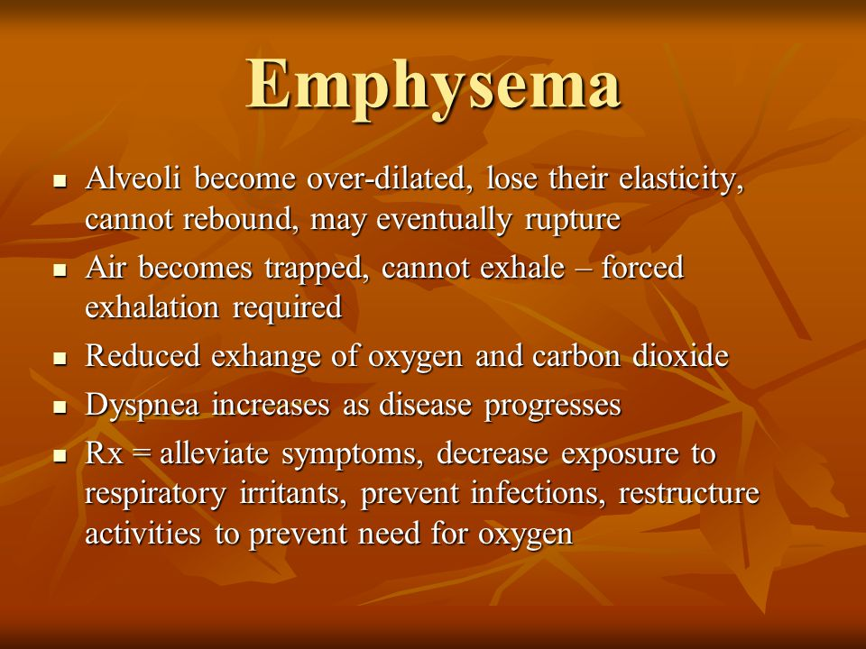 Emphysema Alveoli become over-dilated, lose their elasticity, cannot rebound, may eventually rupture.