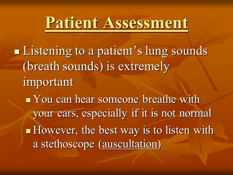 Patient Assessment Listening to a patient's lung sounds (breath sounds) is extremely important.