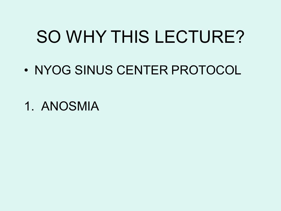 SO WHY THIS LECTURE NYOG SINUS CENTER PROTOCOL 1. ANOSMIA