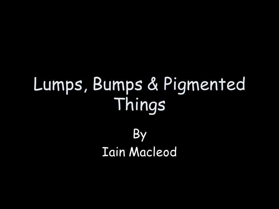 Lumps, Bumps & Pigmented Things