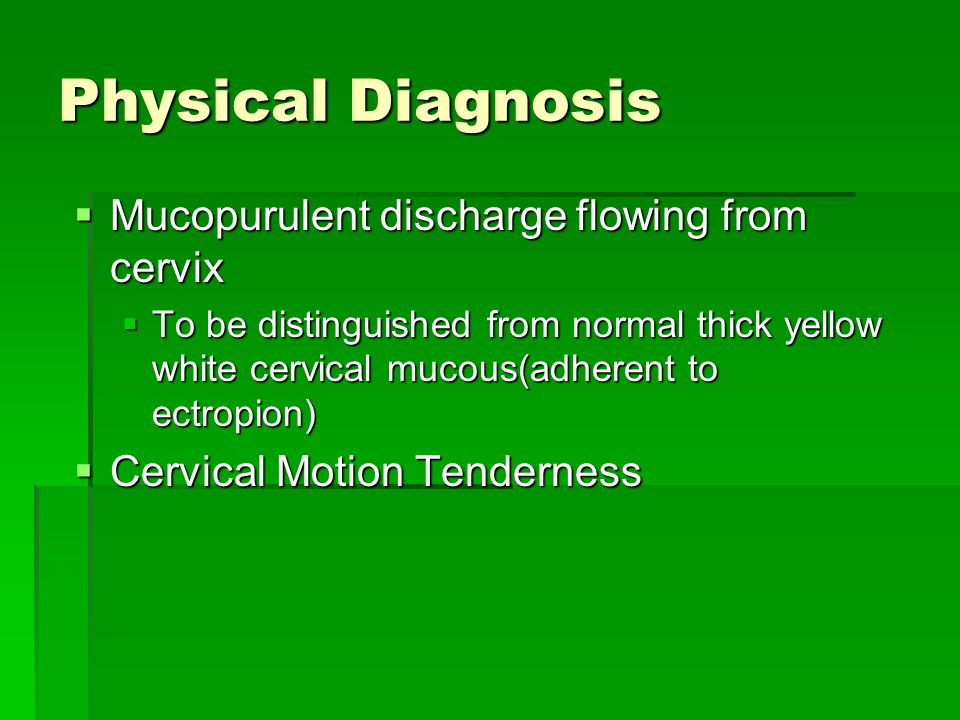 Physical Diagnosis Mucopurulent discharge flowing from cervix