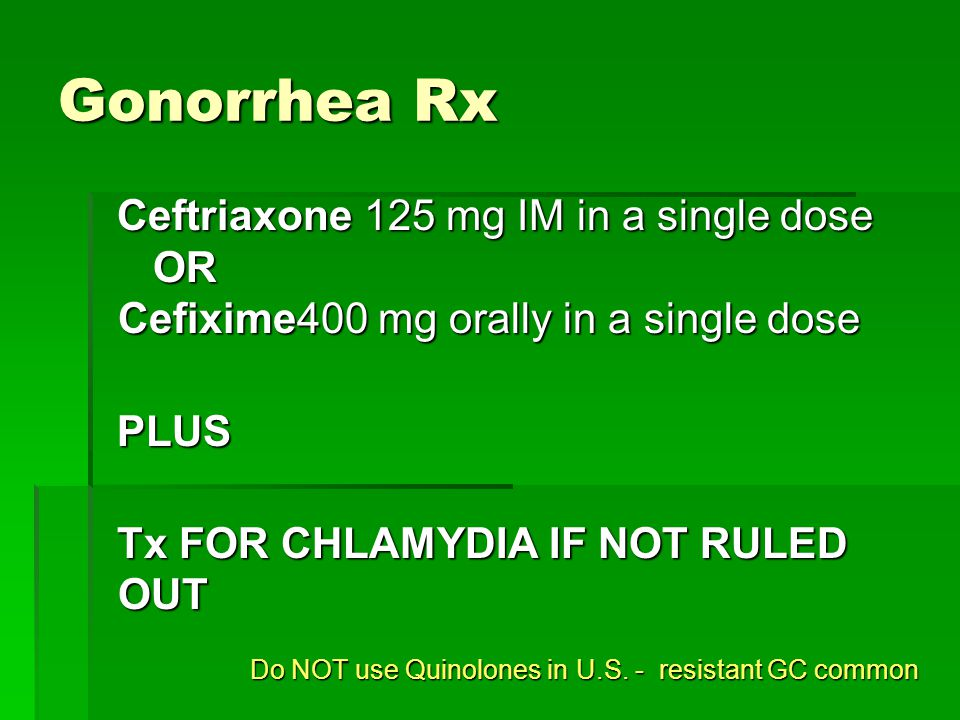 Gonorrhea Rx Ceftriaxone 125 mg IM in a single dose OR Cefixime400 mg orally in a single dose