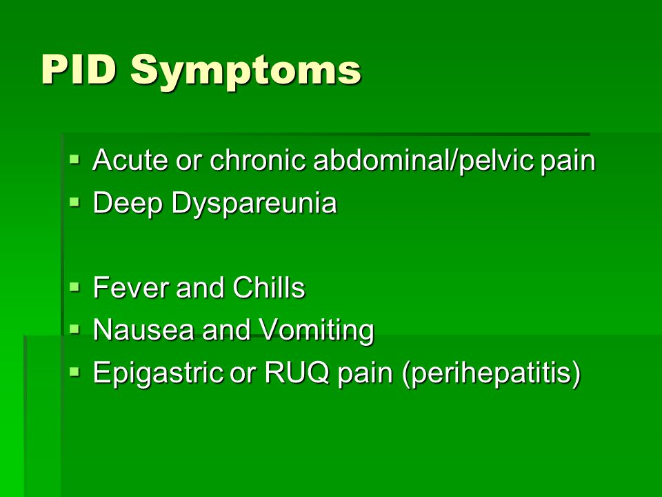 PID Symptoms Acute or chronic abdominal/pelvic pain Deep Dyspareunia