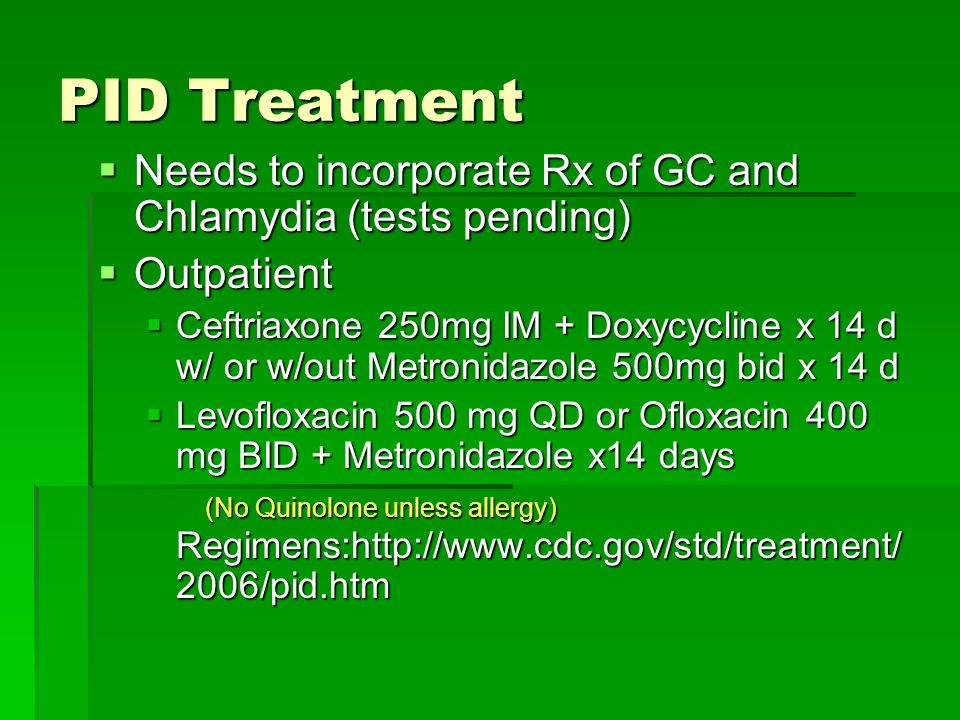PID Treatment Needs to incorporate Rx of GC and Chlamydia (tests pending) Outpatient.