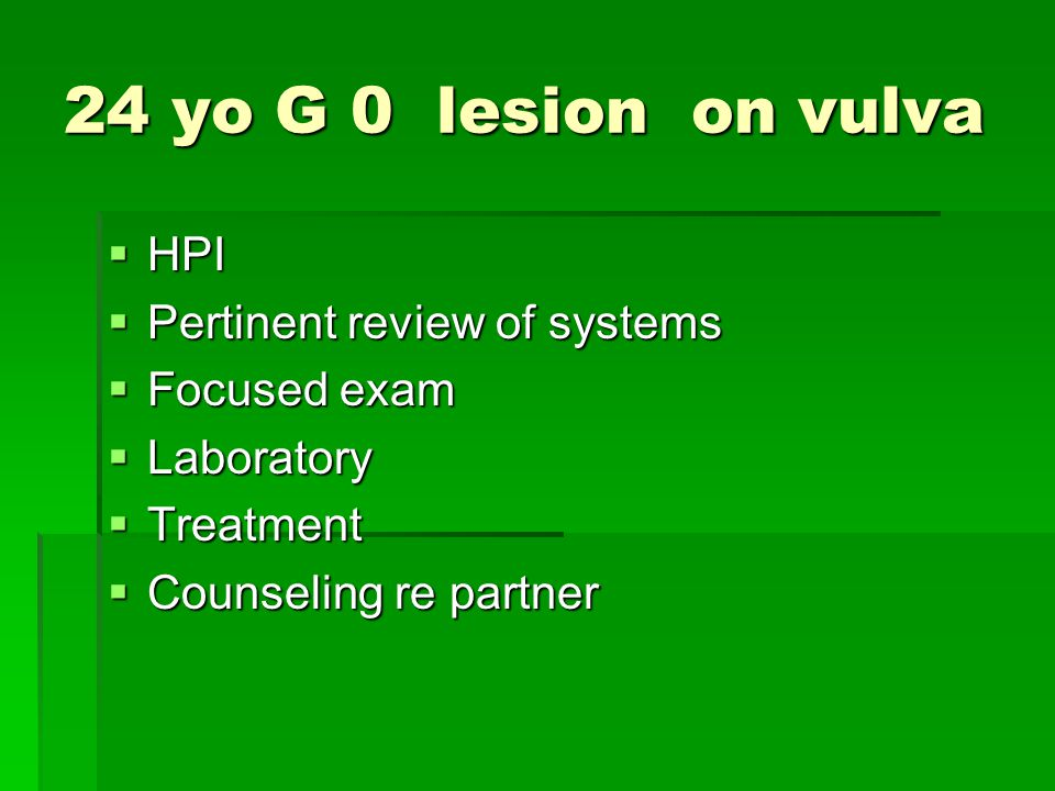 24 yo G 0 lesion on vulva HPI Pertinent review of systems Focused exam