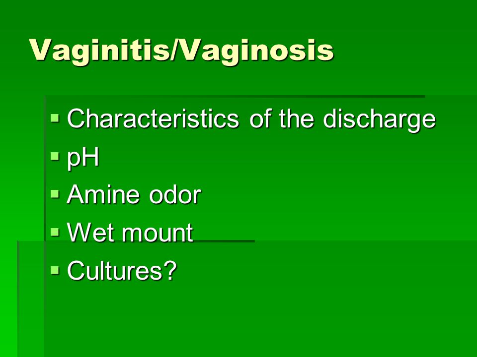 Vaginitis/Vaginosis Characteristics of the discharge pH Amine odor