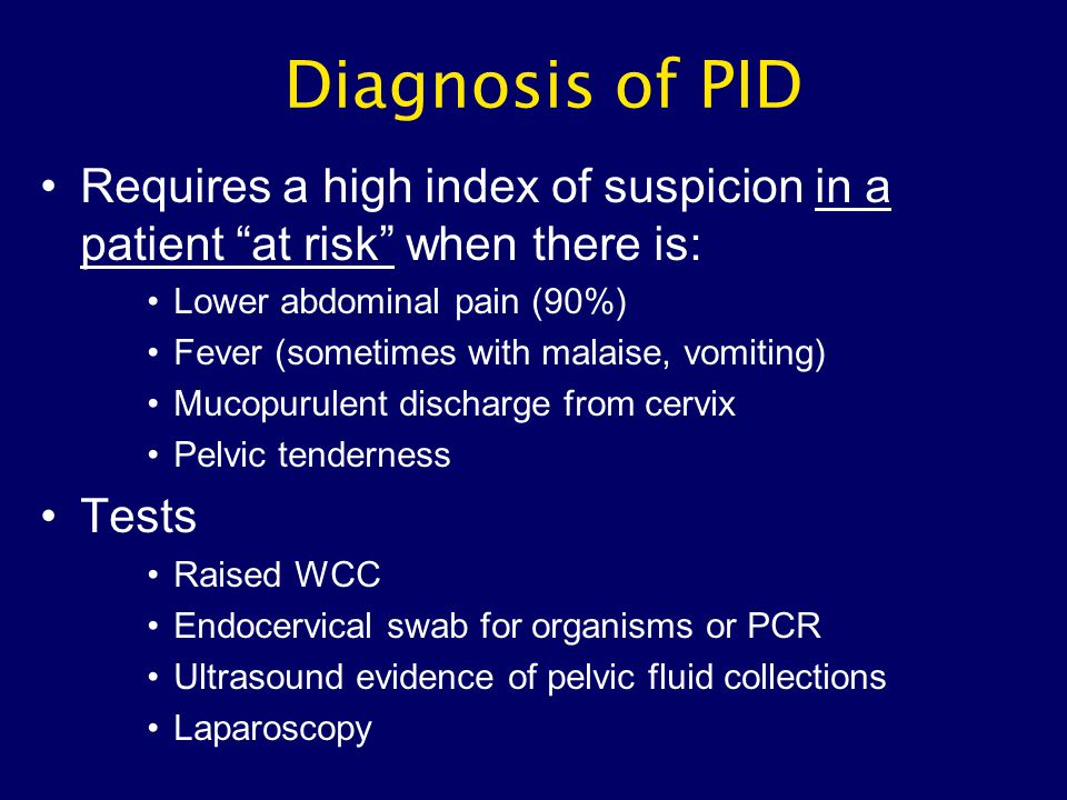 Diagnosis of PID Requires a high index of suspicion in a patient at risk when there is: Lower abdominal pain (90%)