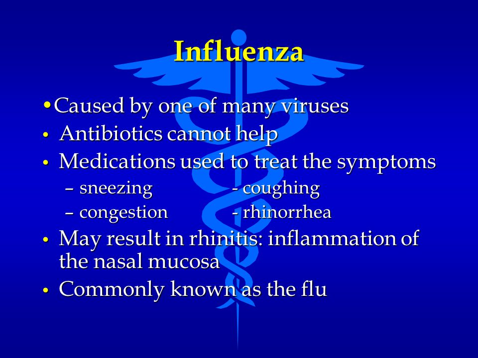 Influenza •Caused by one of many viruses Antibiotics cannot help