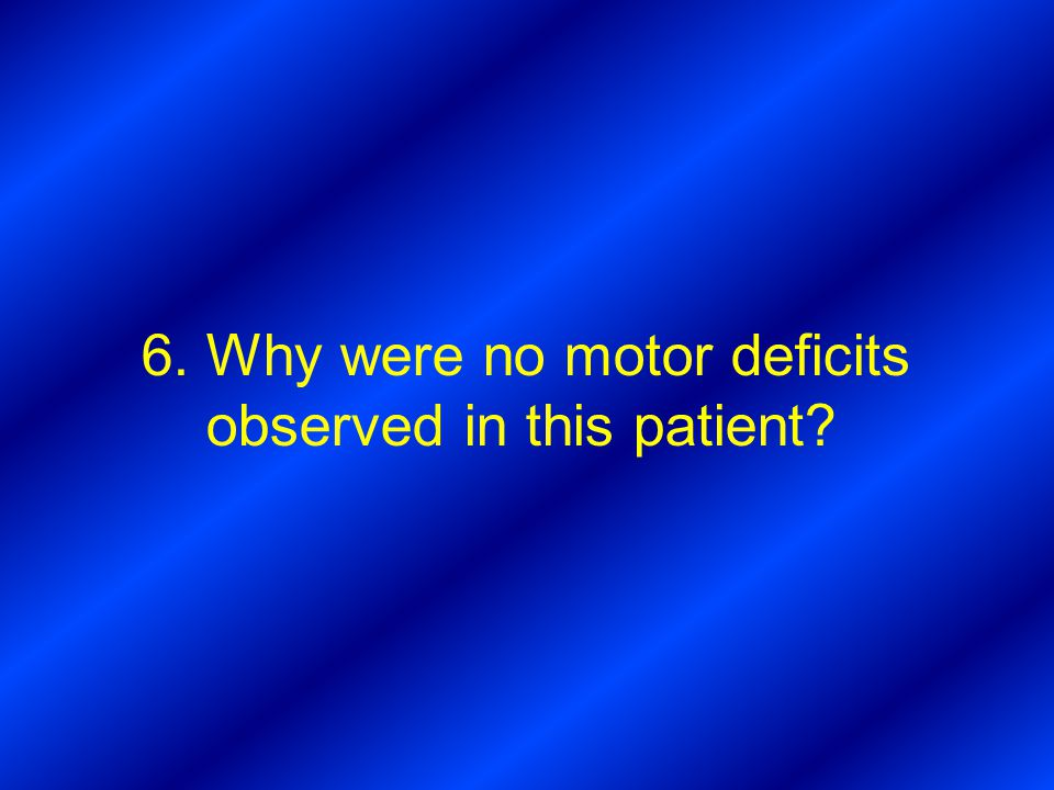 6. Why were no motor deficits observed in this patient