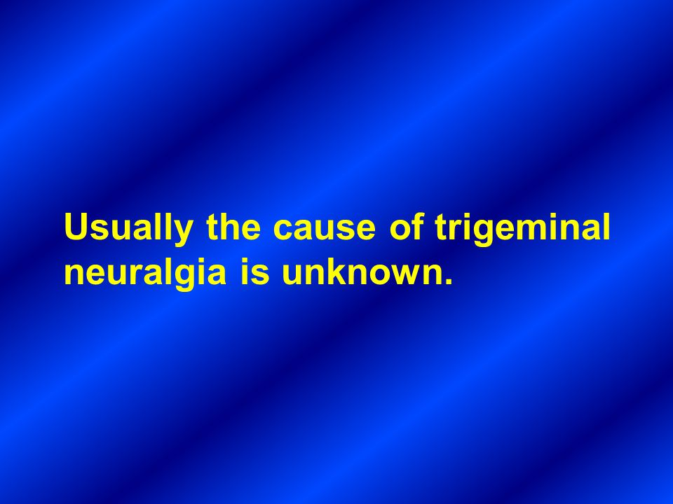 Usually the cause of trigeminal neuralgia is unknown.