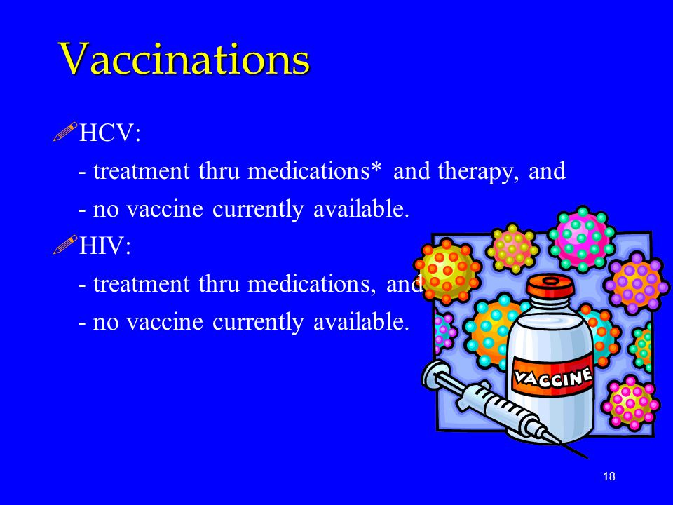 Vaccinations HCV: - treatment thru medications* and therapy, and