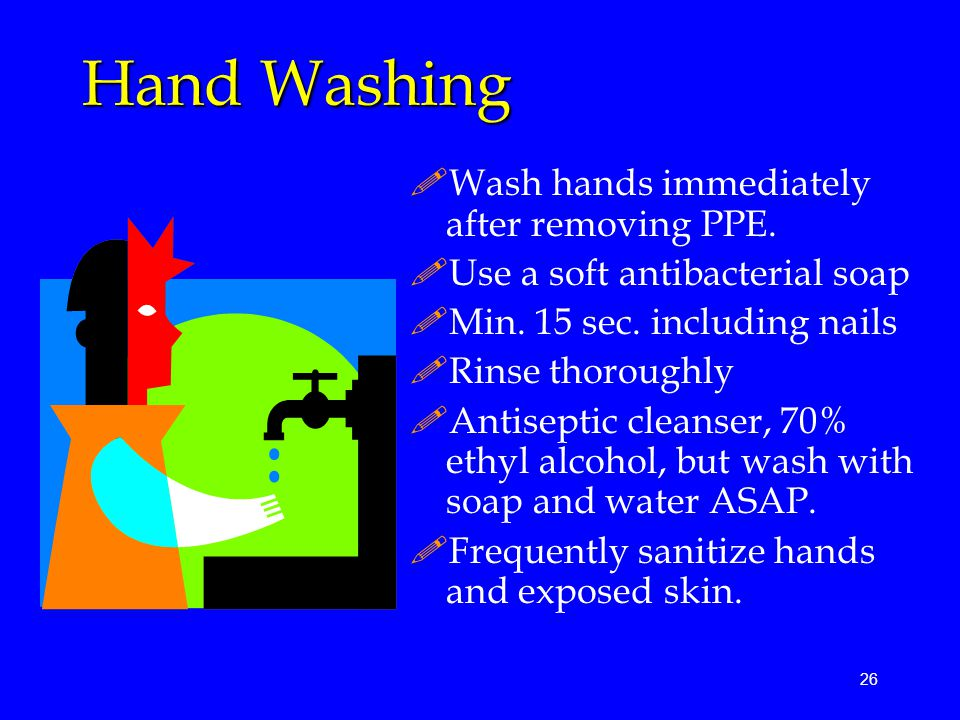 Hand Washing Wash hands immediately after removing PPE.