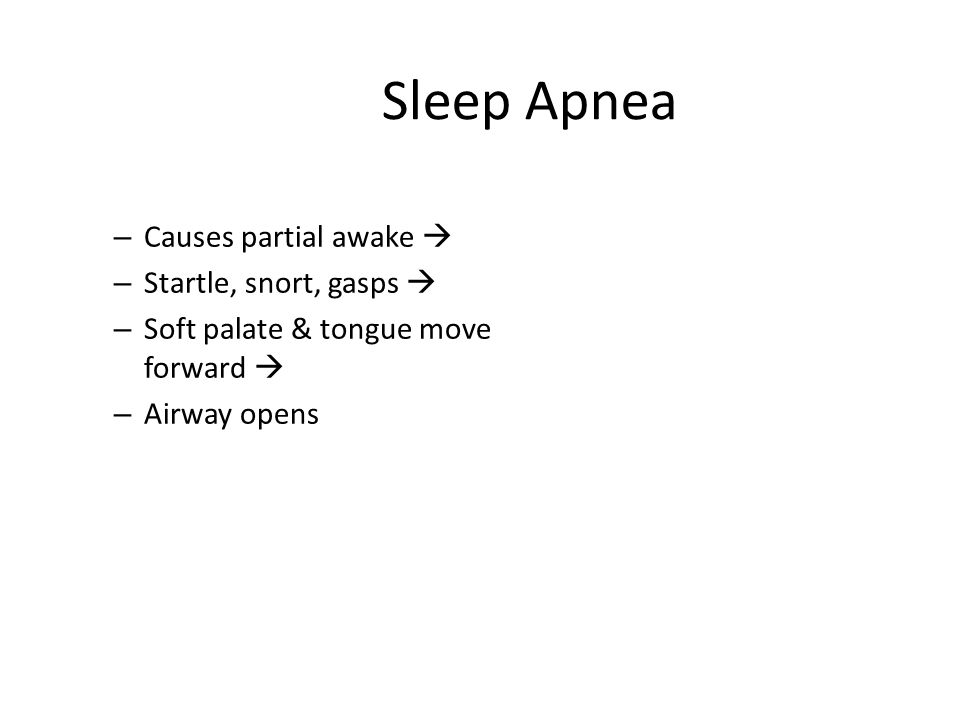 Sleep Apnea Causes partial awake  Startle, snort, gasps 