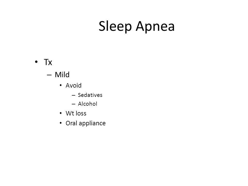 Sleep Apnea Tx Mild Avoid Sedatives Alcohol Wt loss Oral appliance