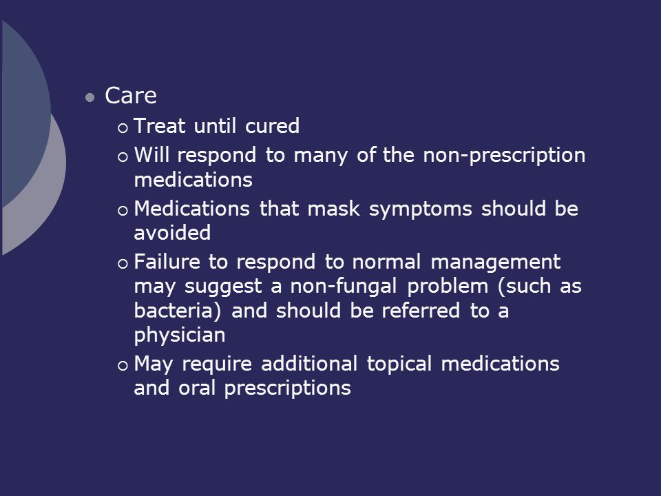 Care Treat until cured. Will respond to many of the non-prescription medications. Medications that mask symptoms should be avoided.