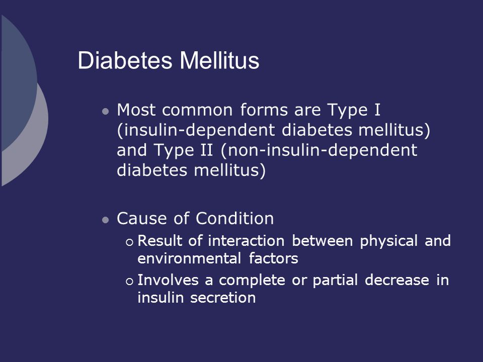 Diabetes Mellitus Most common forms are Type I (insulin-dependent diabetes mellitus) and Type II (non-insulin-dependent diabetes mellitus)