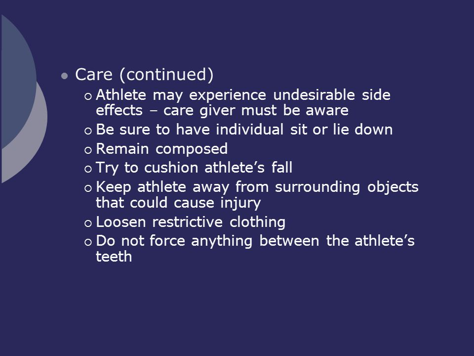 Care (continued) Athlete may experience undesirable side effects – care giver must be aware. Be sure to have individual sit or lie down.