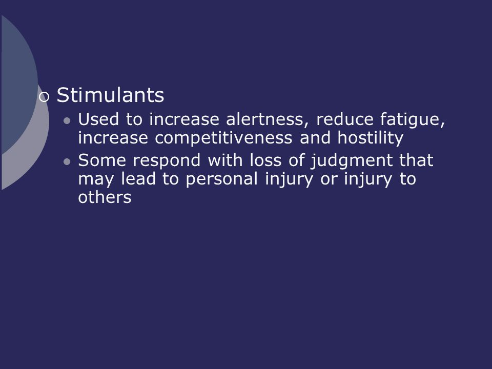 Stimulants Used to increase alertness, reduce fatigue, increase competitiveness and hostility.