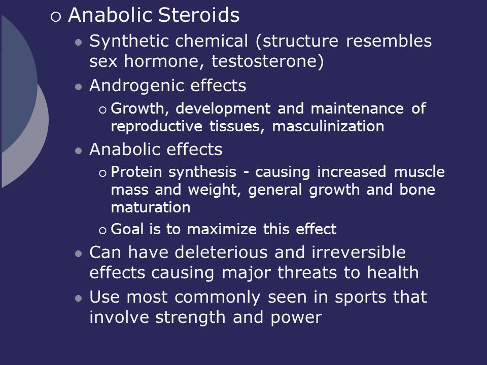 Anabolic Steroids Synthetic chemical (structure resembles sex hormone, testosterone) Androgenic effects.