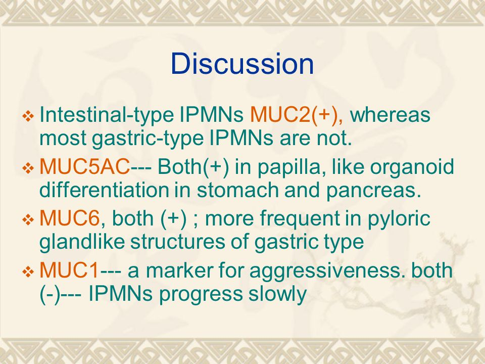 Discussion Intestinal-type IPMNs MUC2(+), whereas most gastric-type IPMNs are not.
